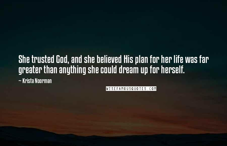 Krista Noorman quotes: She trusted God, and she believed His plan for her life was far greater than anything she could dream up for herself.