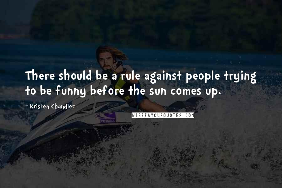 Kristen Chandler quotes: There should be a rule against people trying to be funny before the sun comes up.