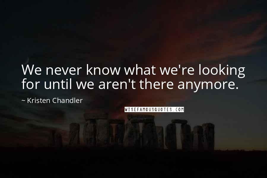 Kristen Chandler quotes: We never know what we're looking for until we aren't there anymore.