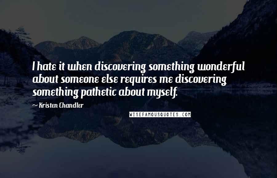 Kristen Chandler quotes: I hate it when discovering something wonderful about someone else requires me discovering something pathetic about myself.