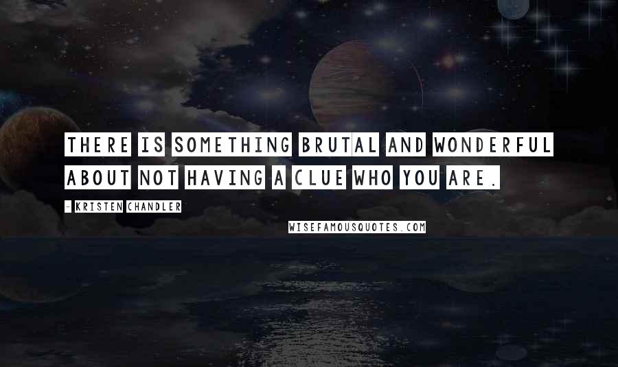 Kristen Chandler quotes: There is something brutal and wonderful about not having a clue who you are.