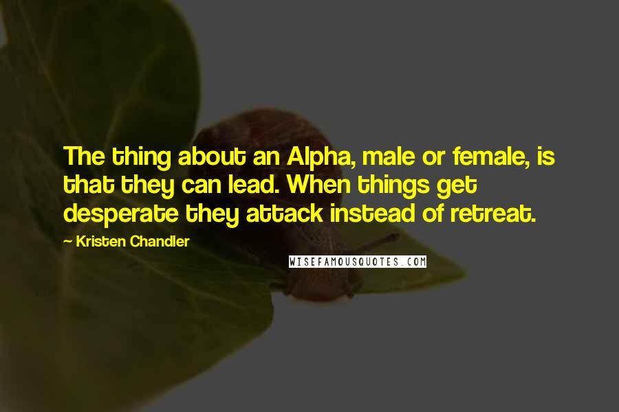 Kristen Chandler quotes: The thing about an Alpha, male or female, is that they can lead. When things get desperate they attack instead of retreat.