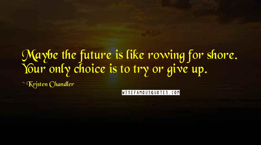 Kristen Chandler quotes: Maybe the future is like rowing for shore. Your only choice is to try or give up.