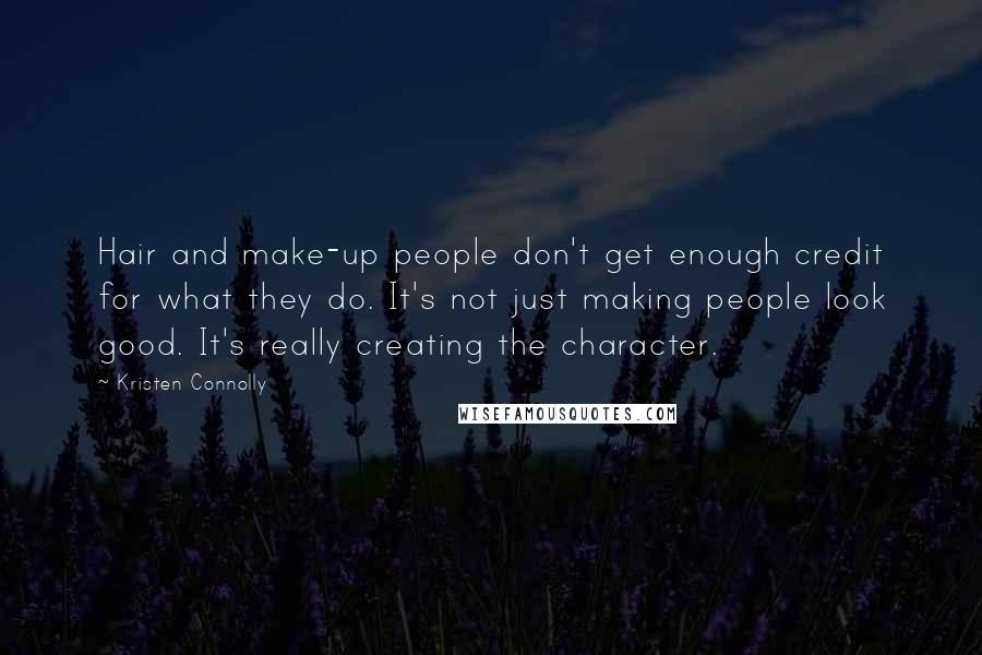 Kristen Connolly quotes: Hair and make-up people don't get enough credit for what they do. It's not just making people look good. It's really creating the character.