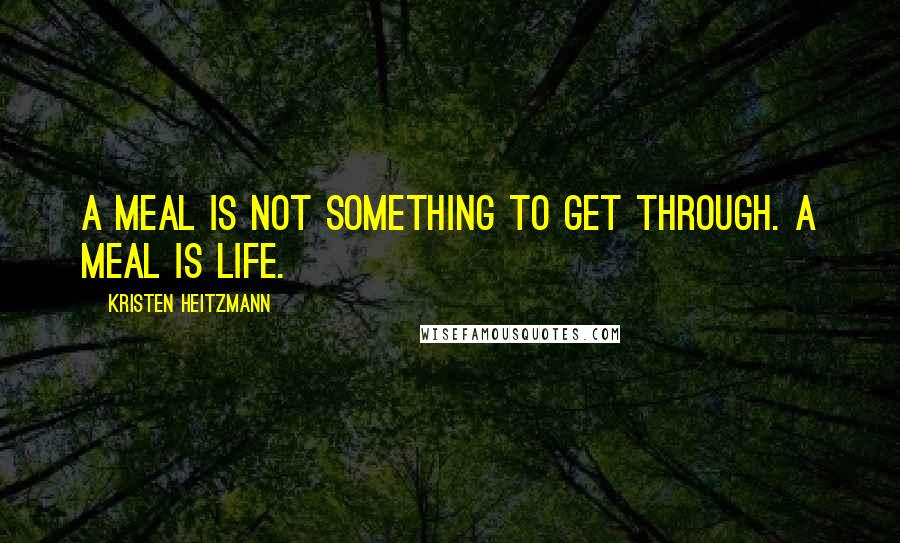 Kristen Heitzmann quotes: A meal is not something to get through. A meal is life.