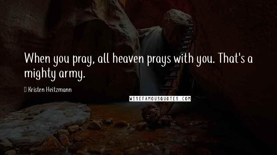Kristen Heitzmann quotes: When you pray, all heaven prays with you. That's a mighty army.