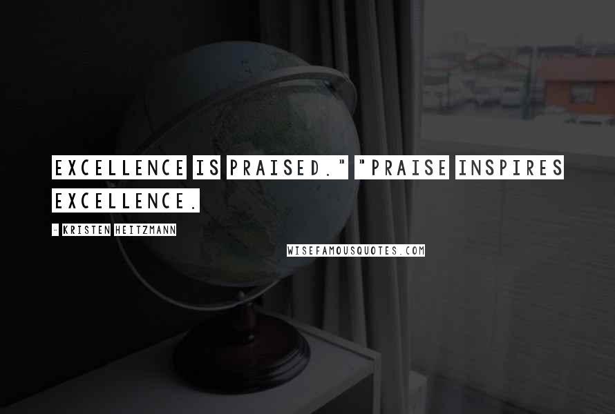 "Kristen Heitzmann quotes: Excellence is praised."" ""Praise inspires excellence."