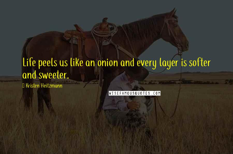 Kristen Heitzmann quotes: Life peels us like an onion and every layer is softer and sweeter.