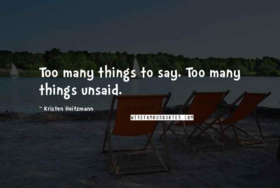 Kristen Heitzmann quotes: Too many things to say. Too many things unsaid.