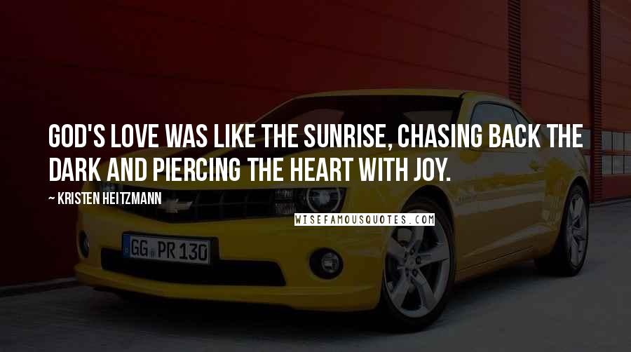 Kristen Heitzmann quotes: God's love was like the sunrise, chasing back the dark and piercing the heart with joy.
