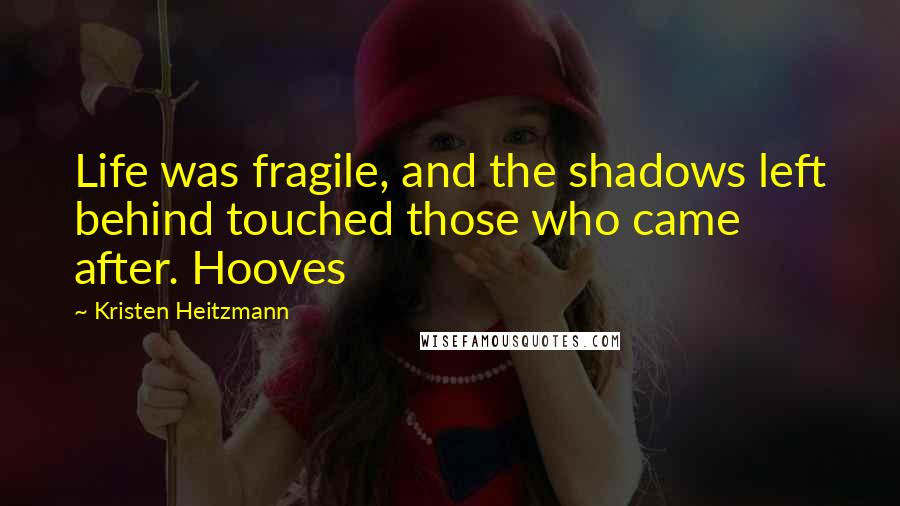 Kristen Heitzmann quotes: Life was fragile, and the shadows left behind touched those who came after. Hooves