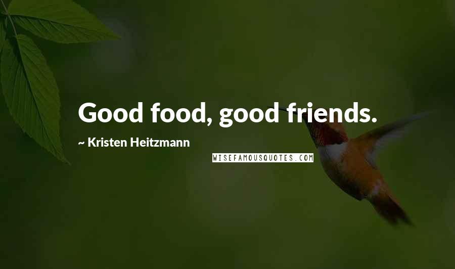 Kristen Heitzmann quotes: Good food, good friends.
