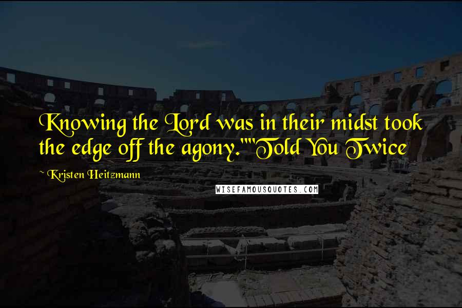 """Kristen Heitzmann quotes: Knowing the Lord was in their midst took the edge off the agony.""""""""Told You Twice"""