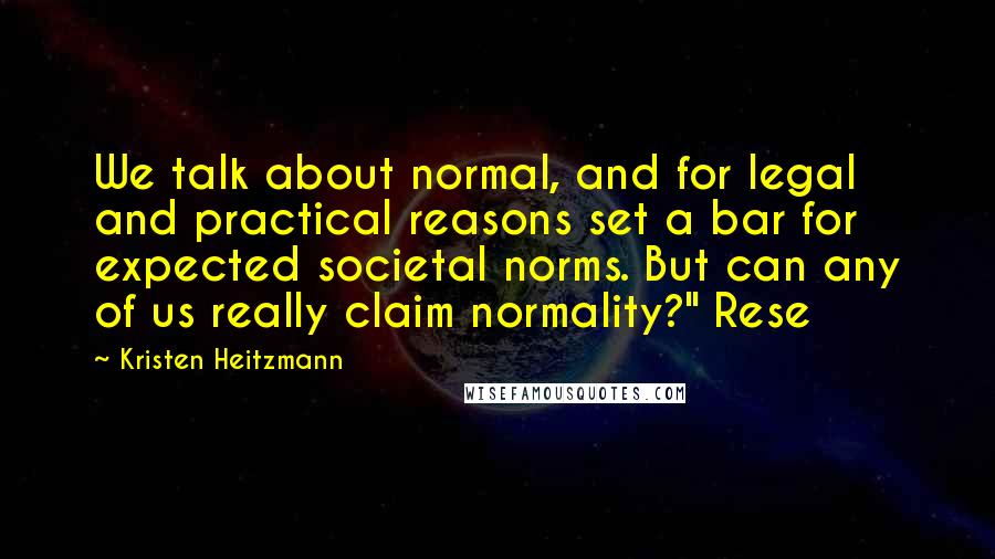 """Kristen Heitzmann quotes: We talk about normal, and for legal and practical reasons set a bar for expected societal norms. But can any of us really claim normality?"""" Rese"""