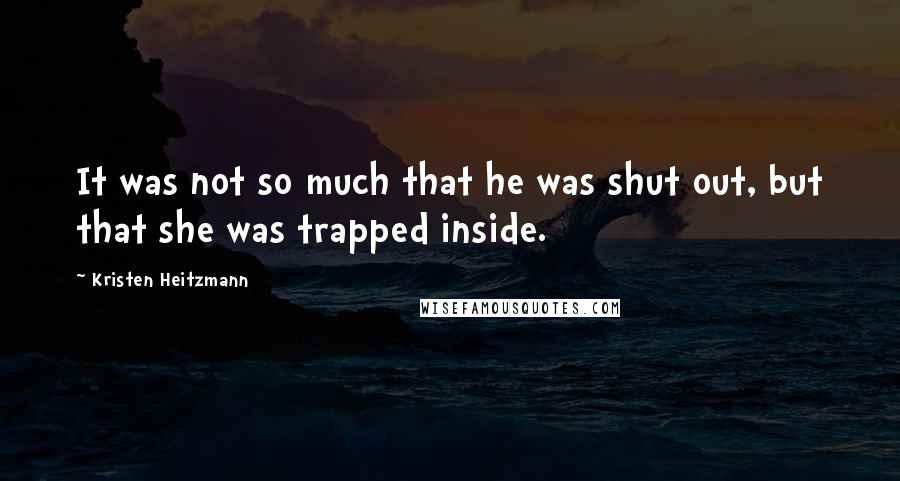 Kristen Heitzmann quotes: It was not so much that he was shut out, but that she was trapped inside.