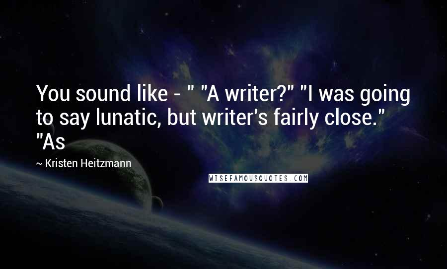 """Kristen Heitzmann quotes: You sound like - """" """"A writer?"""" """"I was going to say lunatic, but writer's fairly close."""" """"As"""