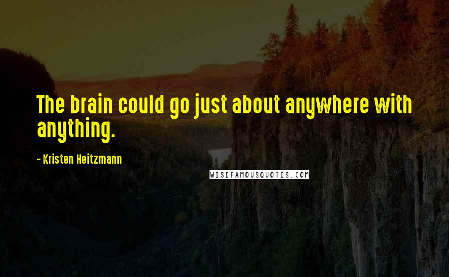 Kristen Heitzmann quotes: The brain could go just about anywhere with anything.