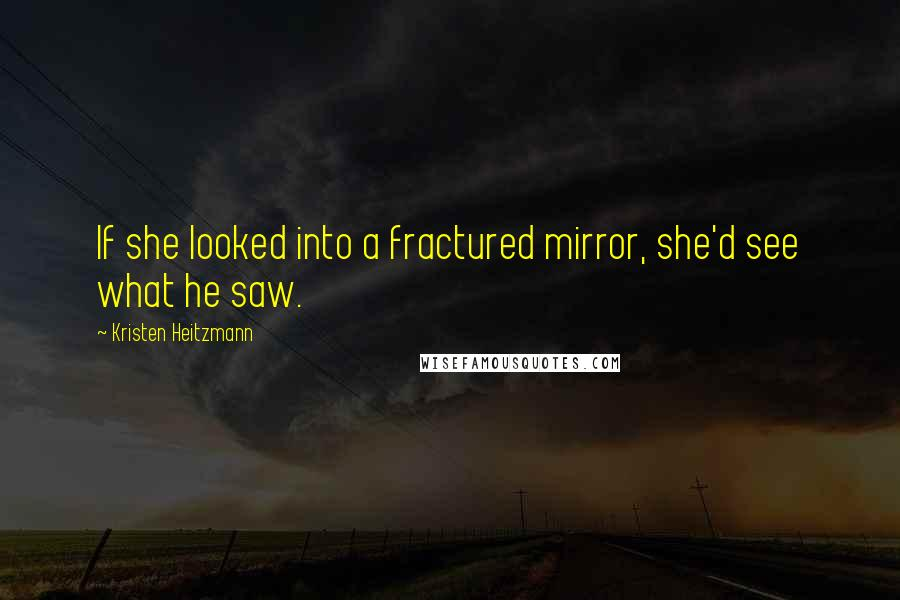 Kristen Heitzmann quotes: If she looked into a fractured mirror, she'd see what he saw.