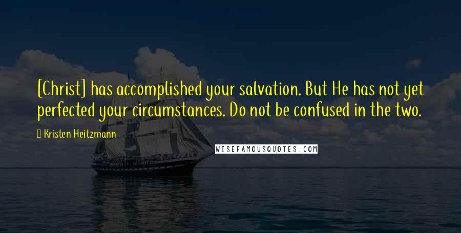 Kristen Heitzmann quotes: [Christ] has accomplished your salvation. But He has not yet perfected your circumstances. Do not be confused in the two.