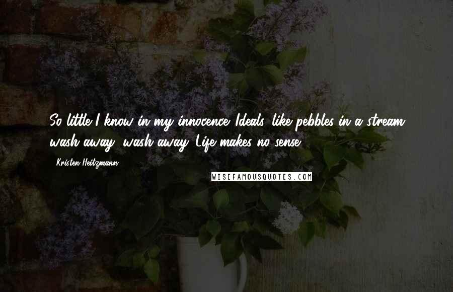 Kristen Heitzmann quotes: So little I know in my innocence. Ideals, like pebbles in a stream wash away, wash away. Life makes no sense.