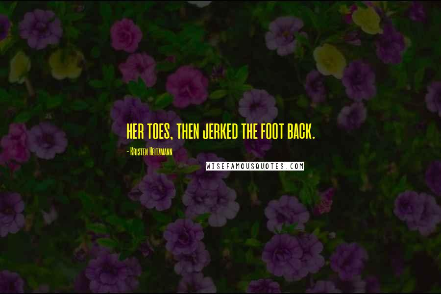 Kristen Heitzmann quotes: her toes, then jerked the foot back.