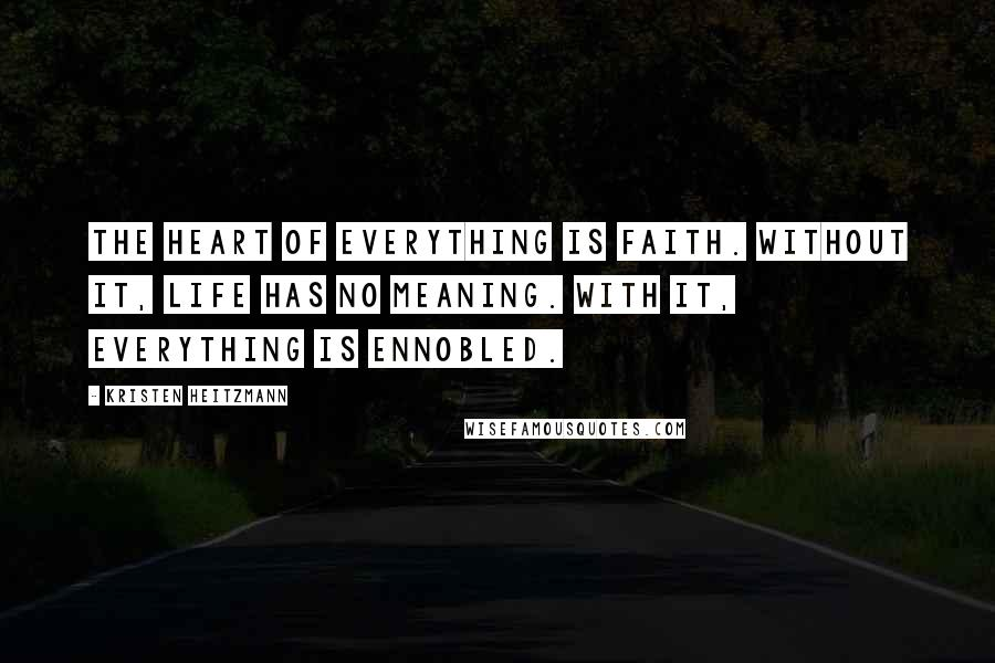Kristen Heitzmann quotes: The heart of everything is faith. Without it, life has no meaning. With it, everything is ennobled.