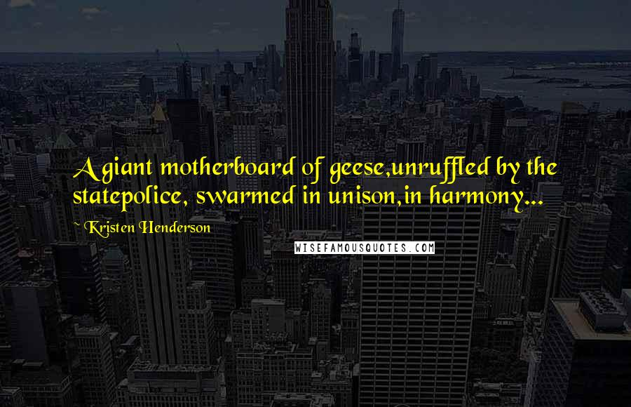 Kristen Henderson quotes: A giant motherboard of geese,unruffled by the statepolice, swarmed in unison,in harmony...