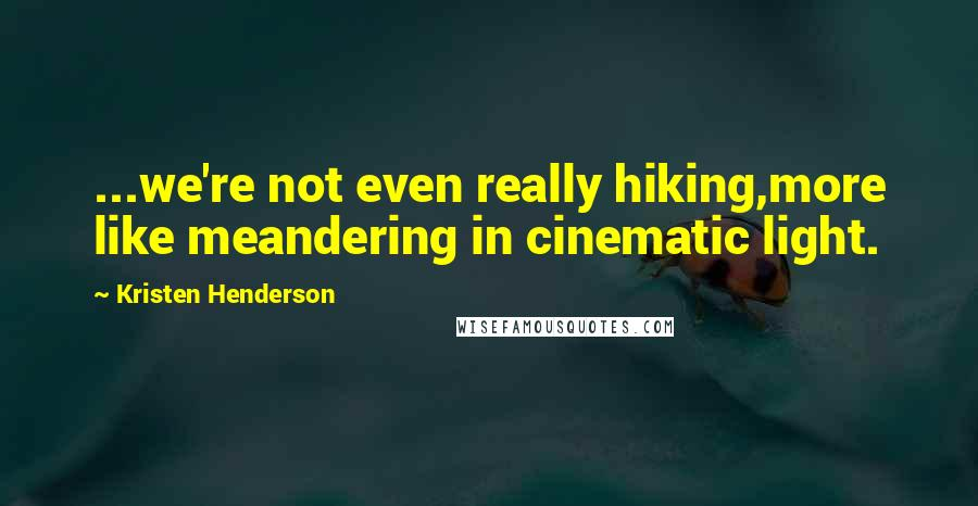 Kristen Henderson quotes: ...we're not even really hiking,more like meandering in cinematic light.