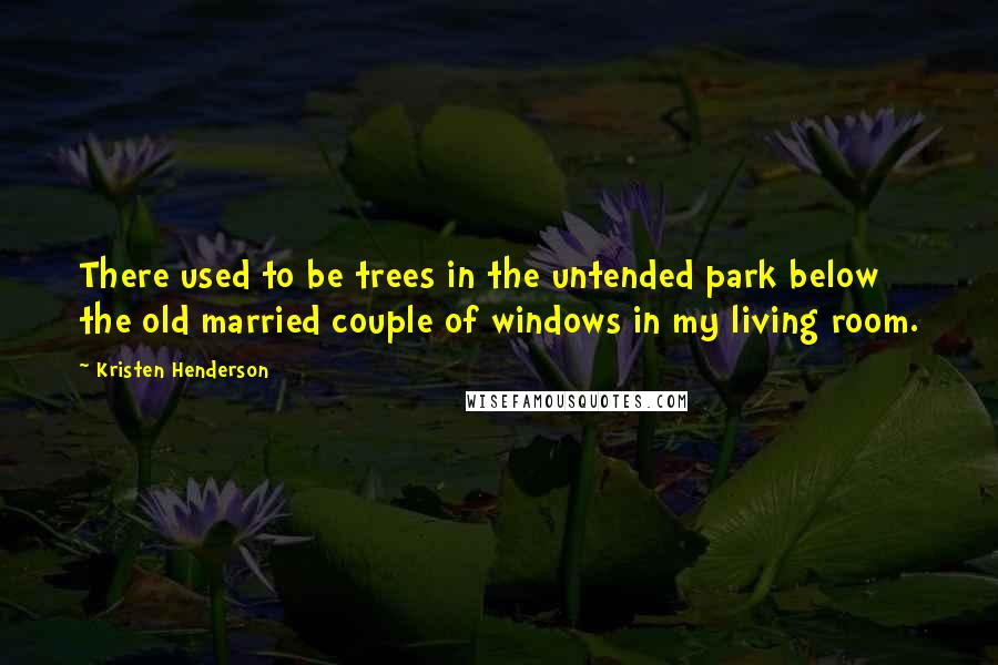 Kristen Henderson quotes: There used to be trees in the untended park below the old married couple of windows in my living room.