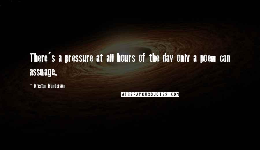 Kristen Henderson quotes: There's a pressure at all hours of the day only a poem can assuage.
