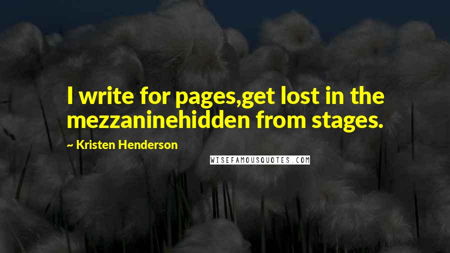 Kristen Henderson quotes: I write for pages,get lost in the mezzaninehidden from stages.