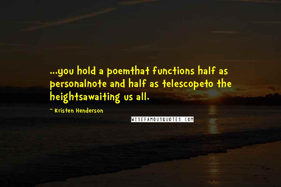 Kristen Henderson quotes: ...you hold a poemthat functions half as personalnote and half as telescopeto the heightsawaiting us all.