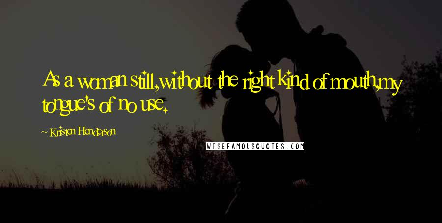 Kristen Henderson quotes: As a woman still,without the right kind of mouth,my tongue's of no use.