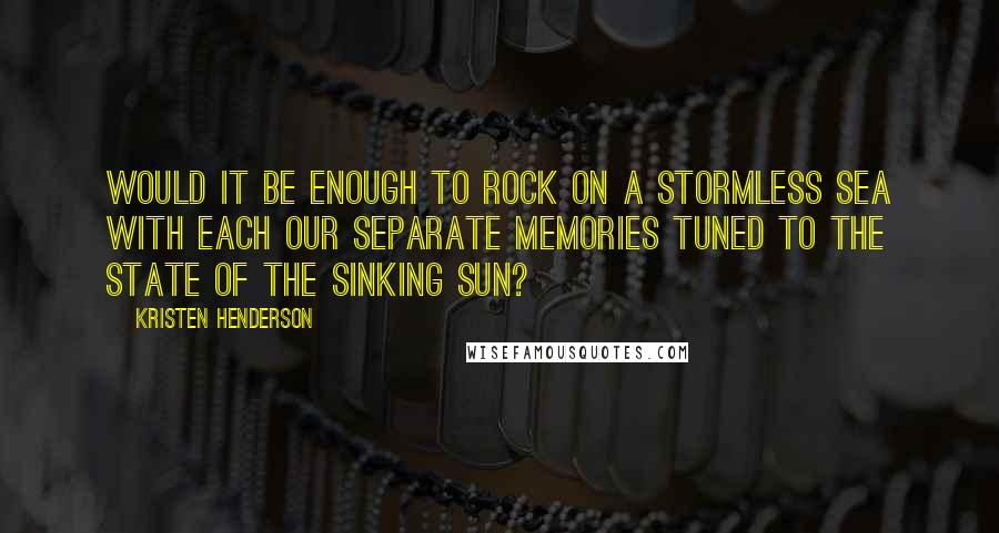 Kristen Henderson quotes: Would it be enough to rock on a stormless sea with each our separate memories tuned to the state of the sinking sun?