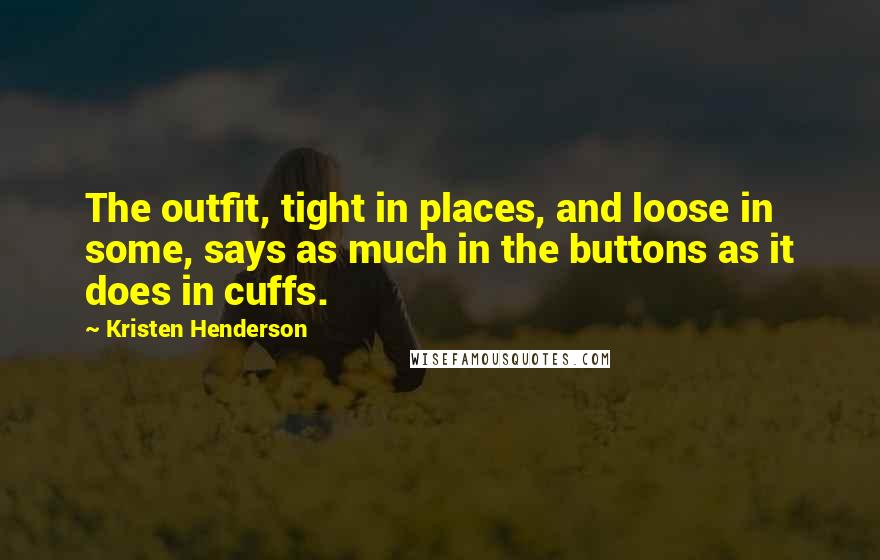 Kristen Henderson quotes: The outfit, tight in places, and loose in some, says as much in the buttons as it does in cuffs.