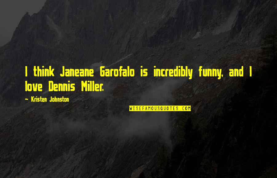 Kristen Johnston Quotes By Kristen Johnston: I think Janeane Garofalo is incredibly funny, and