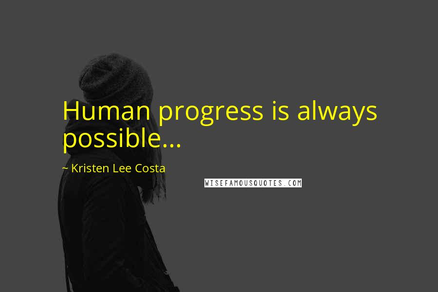 Kristen Lee Costa quotes: Human progress is always possible...