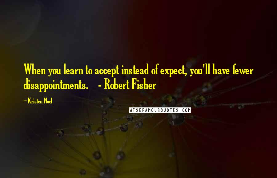 Kristen Noel quotes: When you learn to accept instead of expect, you'll have fewer disappointments. - Robert Fisher