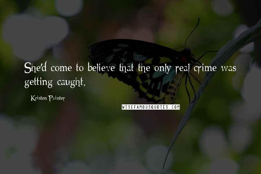 Kristen Painter quotes: She'd come to believe that the only real crime was getting caught.