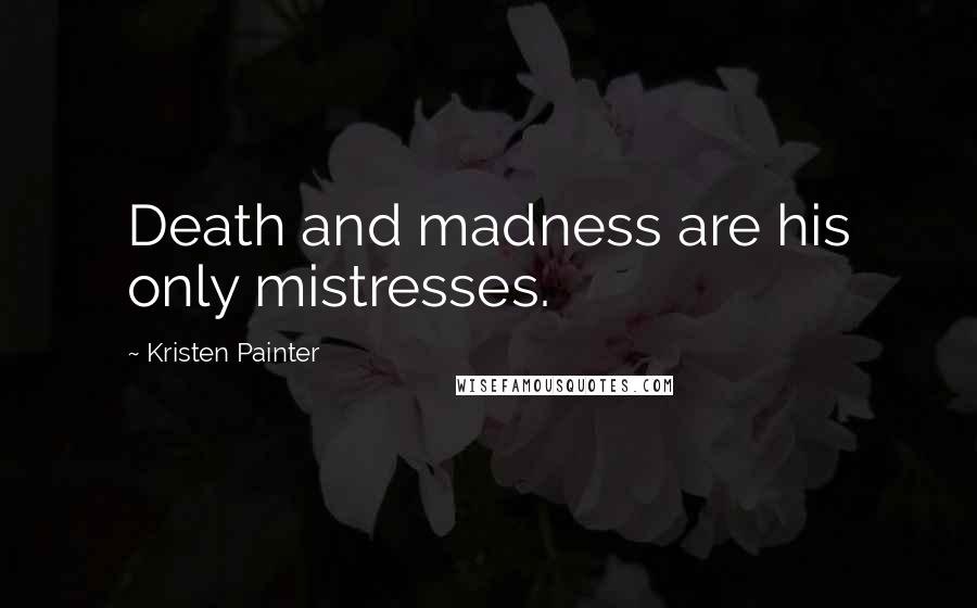 Kristen Painter quotes: Death and madness are his only mistresses.