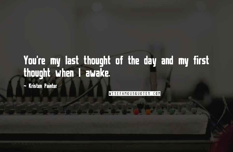 Kristen Painter quotes: You're my last thought of the day and my first thought when I awake.