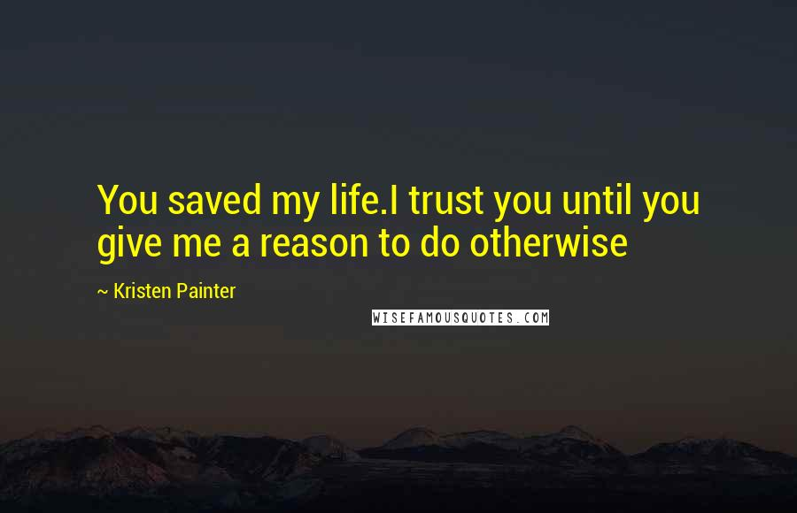 Kristen Painter quotes: You saved my life.I trust you until you give me a reason to do otherwise