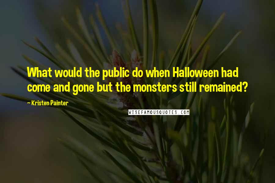 Kristen Painter quotes: What would the public do when Halloween had come and gone but the monsters still remained?