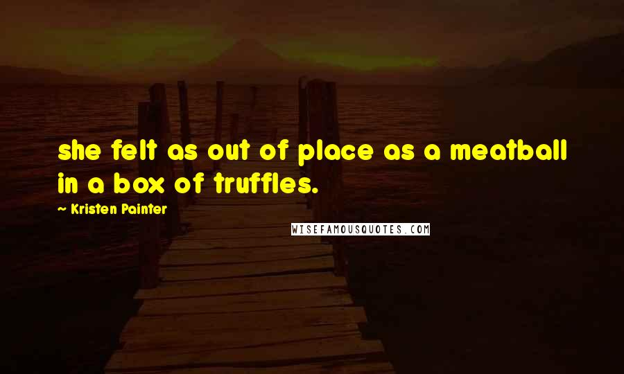 Kristen Painter quotes: she felt as out of place as a meatball in a box of truffles.