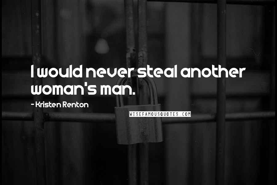 Kristen Renton quotes: I would never steal another woman's man.