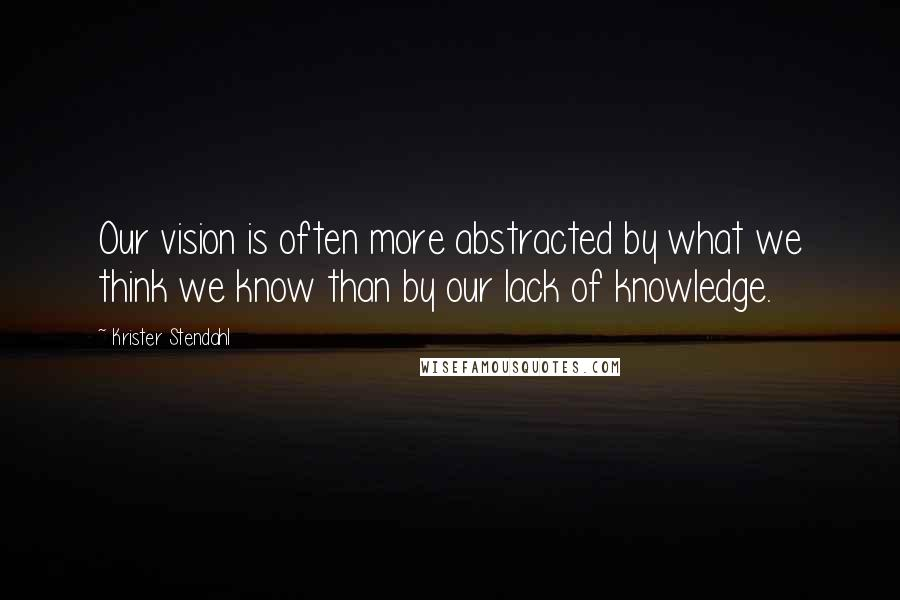 Krister Stendahl quotes: Our vision is often more abstracted by what we think we know than by our lack of knowledge.