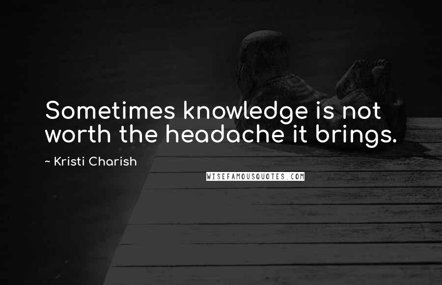 Kristi Charish quotes: Sometimes knowledge is not worth the headache it brings.