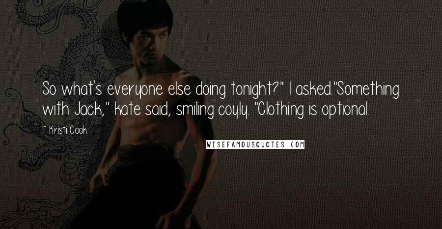 """Kristi Cook quotes: So what's everyone else doing tonight?"""" I asked.""""Something with Jack,"""" kate said, smiling coyly. """"Clothing is optional."""