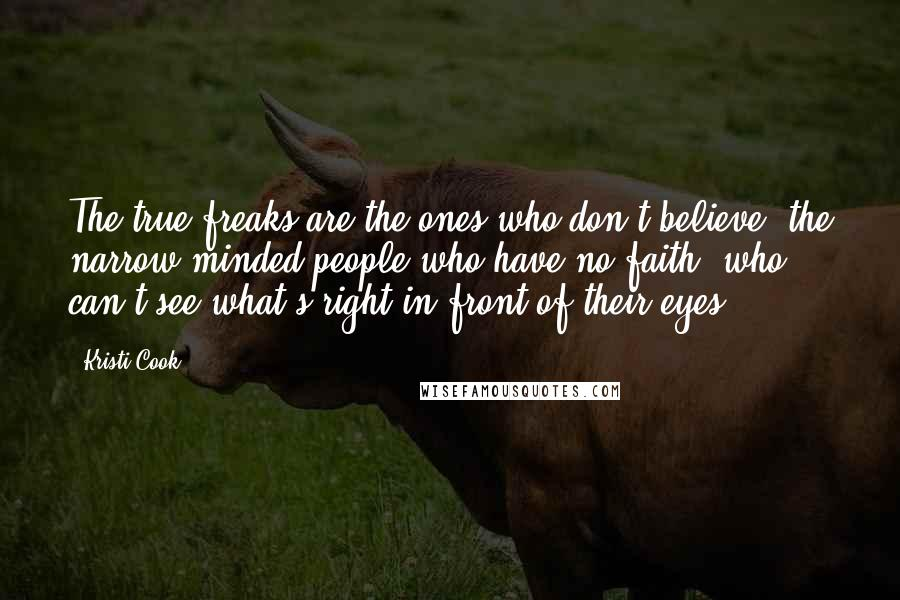 Kristi Cook quotes: The true freaks are the ones who don't believe, the narrow-minded people who have no faith, who can't see what's right in front of their eyes.