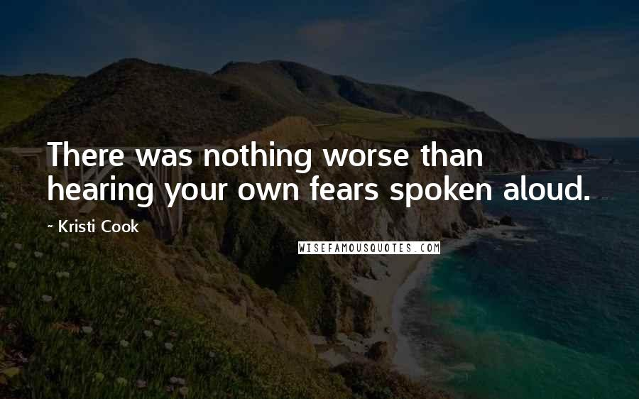 Kristi Cook quotes: There was nothing worse than hearing your own fears spoken aloud.